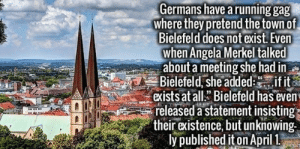 Meme, Tumblr, and Wikipedia: Germans have a running gag  where they pretend the town of  Bielefeld does not exist. Even  when Angela Merkel talked  about a meeting she had in  Bielefeld, she addedif it  exists at allBielefeld has even  released a statement insisting  their existence, but unknowing  ly published iton April 1 nerdgul:  hopeforbrighter:  official-berlin:  squirrelofdoom:  abessinier:  memeguy-com:  Why should Germans be the only ones having this kind of fun Fellow citizens of the United States I nominate Wyoming  Ladies and gentlemen, I present to you-  the Bielefeld Conspiracy  You shouldn't spread this kind of nonsense. Non-German followers may believe that Bielefeld actually exists.  the oldest yet biggest german meme     Ok but canada   I nominate the USs Deep South, Florida (gets its own category), southwest, Texas(own category), Midwest