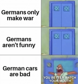 Watch Your Mouth: Germans only  make war  Germans  aren't funny  German cars  are bad  YOU BETTER WATCH  YOUR MOUTH