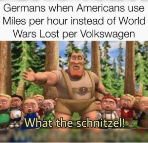 My new favourite meme format. by jnbarnes14 MORE MEMES: Germans when Americans use  Miles per hour instead of World  Wars Lost per Volkswagen  VEBR sk@oyote  What the schnitzel!  W My new favourite meme format. by jnbarnes14 MORE MEMES