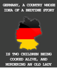 "Alive, Children, and Club: GERMANY, A COUNTRY WHOSE  IDEA OF A BEDTIME STORY  IS IWO CHILDREN BEING  COOKED ALIVE, AND  MURDERING AN OLD LADY <p><a href=""http://laughoutloud-club.tumblr.com/post/159181770279/germany"" class=""tumblr_blog"">laughoutloud-club</a>:</p>  <blockquote><p>Germany</p></blockquote>"