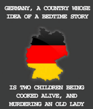 Alive, Children, and Germany: GERMANY, A COUNTRY WHOSE  IDEA OF A BEDTIME STORY  IS IWO CHILDREN BEING  COOKED ALIVE, AND  MURDERING AN OLD LADY Germany