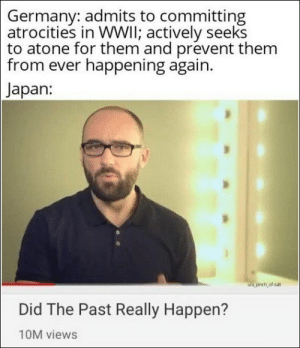 Memes, Germany, and Japan: Germany: admits to committing  atrocities in WWIl; actively seeks  to atone for them and prevent them  from ever happening again.  Japan:  ua.pinch of-sat  Did The Past Really Happen?  10M views 67 Of Today's Freshest Pics And Memes