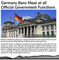 """Memes, Period, and Preach: Germany Bans Meat at all  Official Government Functions  Full story: www.rise ofthevegan com  Barbara Hendricks, Germany's Federal Minister for the Environment has just  banned meat (including fish) at all official government functions.  Hendricks issued a statement saying that only vegetarian food will now be  served at events and cited the environmental burden that intensive meat  production places on the planet. The email also stated that the ministry has a  duty to mitigate against the """"negative effects of meat consumption"""" and must  """"set an example"""". It stated that animal agriculture accounts for a significant  proportion of greenhouse gas emissions. Yes @standup911 🌱🎉🇩🇪📰 German cuisine might be most famous for its sausages and schnitzels, but a new government rule means attendees at official government functions will instead see a lot more environmentally-friendly food on their plates in future. _ Barbara Hendricks, Germany's Federal Minister for the Environment has just banned meat (including fish) at all their official government functions. _ Hendricks issued a statement saying that only vegetarian food will now be served at the Minstry's events and cited the environmental burden that intensive meat production places on the planet. The email also stated that the ministry has a duty to mitigate against the """"negative effects of meat consumption"""" and must """"set an example"""". It stated that animal agriculture accounts for a significant proportion of greenhouse gas emissions. _ A statement from Germany's Environment Ministry explained the move and said that it was not an attempt to preach to the people but rather: """"We want to set a good example for climate protection, because vegetarian food is more climate-friendly than meat and fish."""" _ We are long past the time where we can continue to deny the adverse effects that animal agriculture has on our planet. In the past 40 years, our love affair with meat and dairy has wreaked havoc on the p"""
