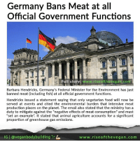 "Advice, Future, and Memes: Germany Bans Meat at all  Official Government Functions  Full story: www.riseoft hevegan.com  Barbara Hendricks, Germany's Federal Minister for the Environment has just  banned meat (including fish) at all official government functions  Hendricks issued a statement saying that only vegetarian food will now be  served at events and cited the environmental burden that intensive meat  production places on the planet. The email also stated that the ministry has a  duty to mitigate against the ""negative effects of meat consumption"" and must  set an example  t stated that animal agriculture accounts for a significant  proportion of greenhouse gas emissions.  G l veganbodybuilding  www.rise of the vegan .com 🌱🎉🇩🇪📰 German cuisine might be most famous for its sausages and schnitzels, but a new government rule means attendees at official government functions will instead see a lot more environmentally-friendly food on their plates in future. _ Barbara Hendricks, Germany's Federal Minister for the Environment has just banned meat (including fish) at all their official government functions. _ Hendricks issued a statement saying that only vegetarian food will now be served at the Minstry's events and cited the environmental burden that intensive meat production places on the planet. The email also stated that the ministry has a duty to mitigate against the ""negative effects of meat consumption"" and must ""set an example"". It stated that animal agriculture accounts for a significant proportion of greenhouse gas emissions. _ A statement from Germany's Environment Ministry explained the move and said that it was not an attempt to preach to the people but rather: ""We want to set a good example for climate protection, because vegetarian food is more climate-friendly than meat and fish."" _ We are long past the time where we can continue to deny the adverse effects that animal agriculture has on our planet. In the past 40 years, our love affair with meat and dairy has wreaked havoc on the planet. We have lost 58 percent of all wildlife from the face of the earth while countless other species are being pushed to the brink of extinction. _ Animal agriculture is a leading cause of climate change and environmental degradation globally. Cattle produce methane as a byproduct of digesting their food, and methane is an incredibly potent greenhouse gas — 86 times more potent than carbon dioxide over a 20 year period. Globally, the livestock sector alone accounts for 14.5 percent of all human-related greenhouse gas emissions. _ The UN released advice last year stating that governments should eliminate meat industry subsidies and tax meat production in order to reduce the global rise in consumption and the environmental damage that goes with it. (Full story at clickable link in @veganbodybuilding bio) _ riseofthevegan vegan germany"
