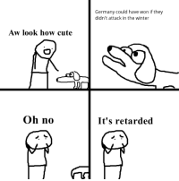 Cute, Retarded, and Winter: Germany could have won if they  didn't attack in the winter  Aw look how cute  Oh no  It's retarded