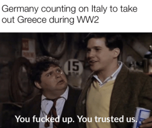 A strategic blunder: Germany counting on Italy to take  out Greece during WW2  15  You fucked up. You trusted us. A strategic blunder