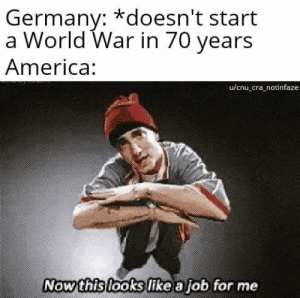 Eminem no: Germany: *doesn't start  a World War in 70 years  America:  u/cnu_cra_notinfaze  Now this looks like a job for me Eminem no