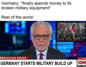 Nothing to see here.: Germany: *finally spends money to fix  broken military equipment*  Rest of the world  BREAKING NEWS  LIVE  GERMANY STARTS MILITARY BUILD UP ON Nothing to see here.