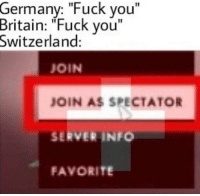 "Fuck You, Love, and Fuck: Germany: ""Fuck you""  Britain: ""Fuck vou""  Switzerland:  JOIN  JOIN AS SPECTATOR  SERVER INFO  FAVORITE I love my country"