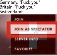 "Fuck You, Fuck, and Germany: Germany: ""Fuck you""  Britain: ""Fuck you""  Switzerland:  JOIN  JOIN AS SPECTATOR  SERVER INFO  FAVORITE Name a more iconic duo than Switzerland and wartime neutrality, i'll wait 👋🏻🇨🇭 https://t.co/Ml8G0iRg0L"