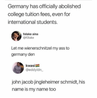 Guttentag!: Germany has officially abolished  college tuition fees, even for  international students.  folake aina  @fOlake  Let me wienerschnitzel my ass to  germany den  kwasia  @eddyldn  john jacob jingleheimer schmidt, his  name is my name too Guttentag!