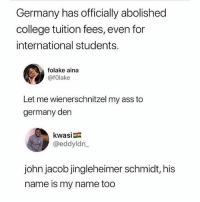 🤣lol: Germany has officially abolished  college tuition fees, even for  international students.  folake aina  @fOlake  Let me wienerschnitzel my ass to  germany den  kwasi  @eddyldn  john jacob jingleheimer schmidt, his  name is my name too 🤣lol