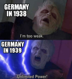 DIDN'T SEE THAT COMING HUH?!: GERMANY  IN 1938  I'm too weak.  GERMANY  IN 1939  Unlimited Power! DIDN'T SEE THAT COMING HUH?!