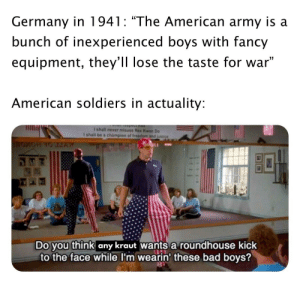 """They racked up that experience real quick: Germany in 1941: """"The American army is a  bunch of inexperienced boys with fancy  equipment, they'll lose the taste for war""""  American soldiers in actuality:  I shall never misuse Rex Kwoe Do  I shall be a champion of freedom and justic  Do you think any kraut Wants a roundhouse kick  to the face while I'm wearin' these bad boys? They racked up that experience real quick"""