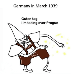 Germany, History, and Prague: Germany in March 1939  Guten tag  I'm taking over Prague DEUTSCHLAND HABEN HUNGER