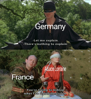 It's true: Germany  -Let me explain.  -There's nothing to explain.  Alsace Lorraine  France  You're trying to kidnap  what I've rightfully stolen. It's true