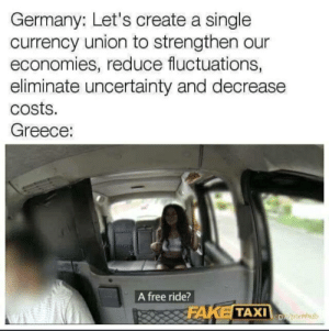 Fake, Free, and Germany: Germany: Let's create a single  currency union to strengthen our  economies, reduce fluctuations,  eliminate uncertainty and decrease  Costs.  Greece:  A free ride?  FAKE TAXI u