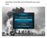 "Memes, Game, and Germany: Germany: Looks like we're losing this war guys  Italy:  PAUSED  RESUME GAME  EAM  FIND ONLINE MATCH  OPTIONS  EXIT TO MAIN MENU <p>Should I invest in &ldquo;change team&rdquo; memes? Do they have potential? via /r/MemeEconomy <a href=""http://ift.tt/2nRdezD"">http://ift.tt/2nRdezD</a></p>"