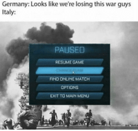 Game, Germany, and Match: Germany: Looks like we're losing this war guys  Italy:  PAUSED  RESUME GAME  FIND ONLINE MATCH  OPTIONS  EXIT TO MAIN MENU October 13, 1943 Italy Surrender to Allied Forces.