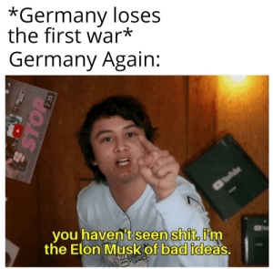 Don't try it again please: *Germany loses  the first war*  Germany Again:  you haven't seen shit. i'nm  the Elon Musk of bad ideas  STOP  7:35 Don't try it again please