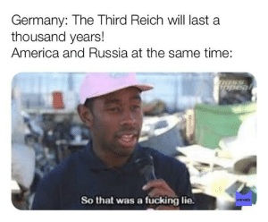 I love life: Germany: The Third Reich will last a  thousand years!  America and Russia at the same time:  So that was a fucking lie.  MEMES  me I love life
