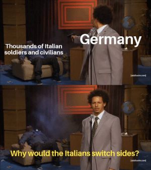 Wonder why (corrected a typo): Germany  Thousands of Italian  soldiers and civilians  [adultswim.com]  Why would the Italians switch sides?  [adultswim.com] Wonder why (corrected a typo)