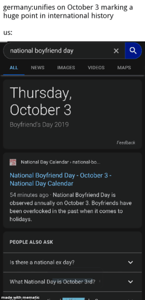 News, Videos, and Calendar: germany:unifies on October 3 marking a  huge point in international history  us:  national boyfriend day  ALL  NEWS  IMAGES  VIDEOS  MAPS  Thursday,  October 3  Boyfriend's Day 2019  Feedback  National Day Calendar » national-bo...  National Boyfriend Day - October 3-  National Day Calendar  54 minutes ago National Boyfriend Day is  observed annually  on October 3. Boyfriends have  been overlooked in the past when it comes to  holidays.  PEOPLE ALSO ASK  Is there a national ex  :day?  What National Day is October 3rd?  made with mematic  > I really hate these random holidays