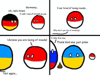 deutschland too stronk: Germoney  Oh, hallo Polan!  I wish i was of stronk as yuo  Ukraine you are being of invade!  Not again...  I am tired of being invade...  Why don't you try of invading?  I take this now.  Thank God was just polan deutschland too stronk