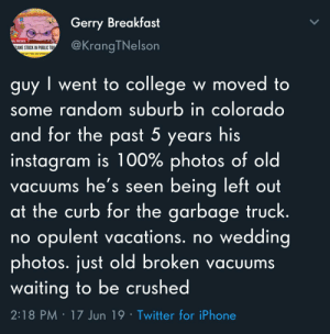 College, Instagram, and Iphone: Gerry Breakfast  LL  NG NEWS  @KrangTNelson  CAME STUCK IN PUBLIC TO  guy went to college w moved to  some random suburb in colorado  and for the past 5 years his  instagram is 100% photos of old  vacuums he's seen being left out  at the curb for the garbage truck.  opulent vacations. no wedding  photos. just old broken vacUums  waiting to be crushed  no  2:18 PM 17 Jun 19 Twitter for iPhone IDK why, but this is oddly relatable.
