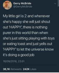 The purest thing: Gerry McBride  @GerryMcBride  My little girl is 2 and whenever  she's happy she will just shout  out 'HAPPY, there is nothing  purer in this world than when  she's just sitting playing with toys  or eating toast and just yells out  HAPPY' to let the universe know  it's doing a good job  16/09/2018, 23.01  36,1K Retweets 242K Likes The purest thing