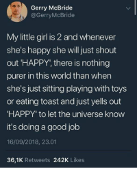 """Gerry: Gerry McBride  @GerryMcBride  My little girl is 2 and whenever  she's happy she will just shout  out 'HAPPY, there is nothing  purer in this world than when  she's just sitting playing with toys  or eating toast and just yells out  HAPPY"""" to let the universe know  it's doing a good job  16/09/2018, 23.01  36,1K Retweets 242K Likes"""