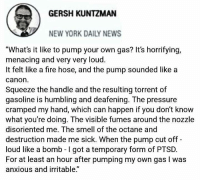 "(GC) Awesome satire lol: GERSH KUNTZMAN  NEW YORK DAILY NEWS  ""What's it like to pump your own gas? It's horrifying,  menacing and very very loud.  It felt like a fire hose, and the pump sounded likea  canon  Squeeze the handle and the resulting torrent of  gasoline is humbling and deafening. The pressure  cramped my hand, which can happen if you don't know  what you're doing. The visible fumes around the nozzle  disoriented me. The smell of the octane and  destruction made me sick. When the pump cut off -  loud like a bomb -I got a temporary form of PTSD.  For at least an hour after pumping my own gas I was  anxious and irritable."" (GC) Awesome satire lol"