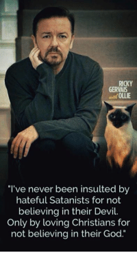 """Memes, Devil, and Insulting: GERVAIS  ef OLLIE  """"I've never been insulted by  hateful Satanists for not  believing in their Devil.  Only by loving Christians for  not believing in their God. """"I've never been insulted by hateful Satanists for not believing in their Devil. Only by loving Christians for not believing in their God."""" -Ricky Gervais"""