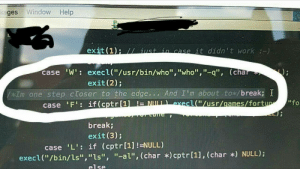 """Im About to Break: ges Window Help  exit (1): I/ iust in case it didnt work-)  case 'W': execl(""""/usr/bin/who"""", """"who"""",""""-q, (cha  exit (2)  kIm one step ctoser to the edge.. And I'm about tox/break; I  MIB b  seel4f/usr/uames/furtur..  """"To  break;  exit (3);  if (cptr[1] !=NULL)  case  """"L:  execl(""""/bin/ls"""",""""ls"""", """"-al"""", (char *)cptrl1l, (char *) NULL)  else Im About to Break"""