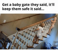 Memes, 🤖, and Gate: Get a baby gate they said, it'll  keep them safe it said... Since you have a gate at the top of the stairs and a gate at the bottom of the stairs, I just keep my kids on the stairs.