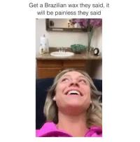 Memes, Brazilian, and 🤖: Get a Brazilian wax they said, it  will be painless they said  Fa They lied 😂 Credit: @sydneysmith16
