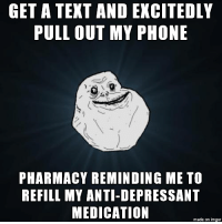 Phone, Imgur, and Pharmacy: GET A TEXT AND EXCITEDLY  PULL OUT MY PHONE  PHARMACY REMINDING ME TO  REFILL MY ANTI-DEPRESSANT  MEDICATION  made on imgur