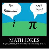 In honor of pi day, why not? (I was a total math nerd at my old school lol) -Princess: Get  Be  Real  Rational  MATH JOKES  If you get them, you probably don't have any friends. In honor of pi day, why not? (I was a total math nerd at my old school lol) -Princess