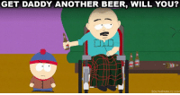 Beer, Dank, and South Park: GET DADDY ANOTHER BEER, WILL YOU?  SOUTH PARK CCCOM Keep 'em coming. South Park is on all night.