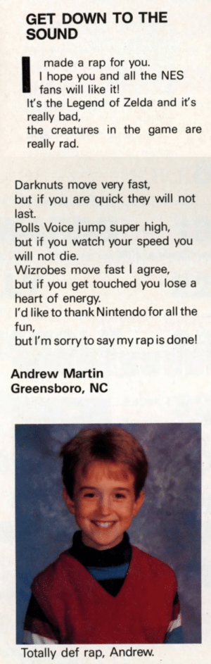 Fan mail in Nintendo Power - May 1989: GET DOWN TO THE  SOUND  made a rap for you.  I hope you and all the NES  fans will like it!  It's the Legend of Zelda and it's  really bad,  the creatures in the game are  really rad.  Darknuts move very fast,  but if you are quick they will not  last.  Polls Voice jump super high,  but if you watch your speed you  will not die.  Wizrobes move fast I agree,  but if you get touched you lose a  heart of energy.  I'd like to thank Nintendo for all the  fun,  but I'm sorry to say my rap is done!  Andrew Martin  Greensboro, NC  Totally def rap, Andrew. Fan mail in Nintendo Power - May 1989