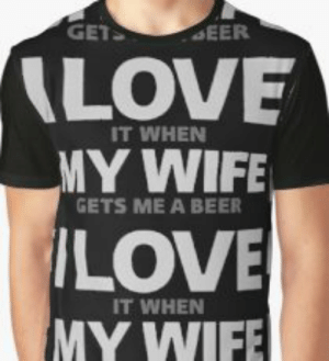 I Love My Wife Meme T-Shirts | Redbubble: GET  EER  LOVE  IT WHEN  MY WIFE  GETS ME A BEER  LOVE  IT WHEN  MY WIFE I Love My Wife Meme T-Shirts | Redbubble