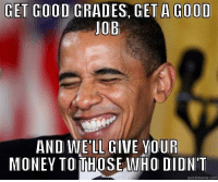 Thanks Obama: GET GOOD  GRADES, GET A GOOD  JOB  AND WELL GIVE OUR  MONEY TO WHO DIDNT  com Thanks Obama