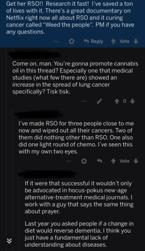 "On a post about OP's wife having an aggressive cancer..: Get her RSO!! Research it fast! I've saved a ton  of lives with it. There's a great documentary on  Netflix right now all about RSO and it curing  cancer called ""Weed the people"". PM if you have  any questions.  Reply  Vote  Come on, man. You're gonna promote cannabis  oil in this thread? Especially one that medical  studies (what few there are) showed an  increase in the spread of lung cancer  specifically? Tisk tisk.  ...  I've made RS0 for three people close to me  now and wiped out all their cancers. Two of  them did nothing other than RSO. One also  did one light round of chemo. I've seen this  with my own two eyes.  1 Vote  If it were that successful it wouldn't only  be advocated in hocus-pokus new-age  alternative-treatment medical journals. I  work with a guy that says the same thing  about prayer.  Last year you asked people if a change in  diet would reverse dementia, I think you  just have a fundamental lack of  understanding about diseases.  >> On a post about OP's wife having an aggressive cancer.."