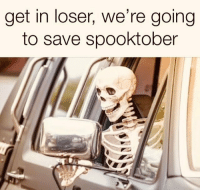 Get, Loser, and  We Re Going To: get in loser, we re going  to save spooktober