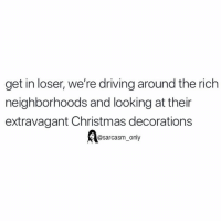 Christmas, Driving, and Funny: get in loser, we're driving around the rich  neighborhoods and looking at thein  extravagant Christmas decorations  @sarcasm_only SarcasmOnly