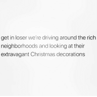 Christmas, Driving, and Memes: get in loser we're driving around the rich  neighborhoods and looking at their  extravagant Christmas decorations Let's goooo betches!! The ones that have light shows timed to music are boujie as fuuuuuuuck 💯🙋🏽‍♀️🎄(@northwitch69)
