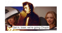 "Memes, Tumblr, and Blog: Get in, loser, we're going Chopin <p><a href=""http://memehumor.net/post/164622106925/13-painfully-punny-memes-thatll-have-your-eyes"" class=""tumblr_blog"">memehumor</a>:</p>  <blockquote><p>13 Painfully Punny Memes That'll Have Your Eyes Rolling</p></blockquote>"