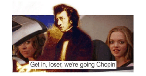 Memes, Tumblr, and Blog: Get in, loser, we're going Chopin memehumor:  13 Painfully Punny Memes That'll Have Your Eyes Rolling