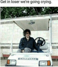Crying, MeIRL, and Get: Get in loser we're going crying. meirl