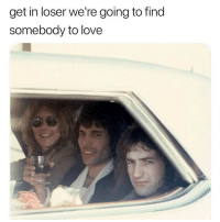 Love, Memes, and We Will Rock You: get in loser we're going to find  somebody to love Or we will rock you